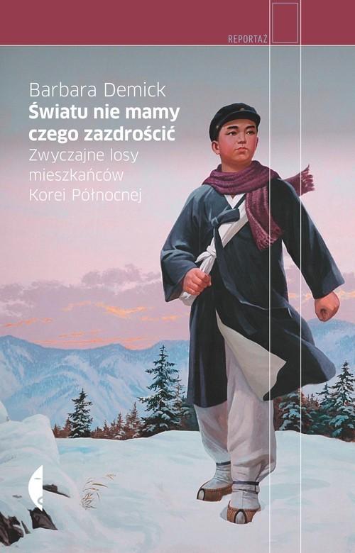 okładka Światu nie mamy czego zazdrościć. Zwyczajne losy mieszkańców Korei Północnej, Książka | Barbara Demick