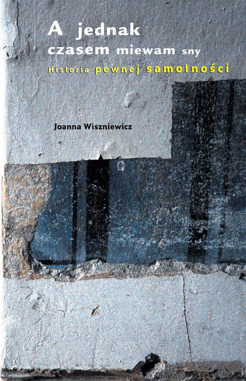 okładka A jednak czasem miewam sny. Historia pewnej samotności, Książka | Joanna Wiszniewicz