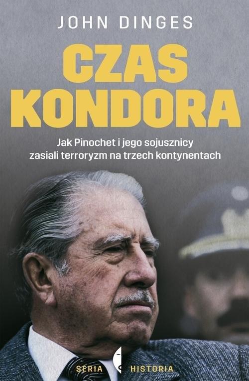 okładka Czas Kondora. Jak Pinochet i jego sojusznicy zasiali terroryzm na trzech kontynentach, Książka | Dinges John