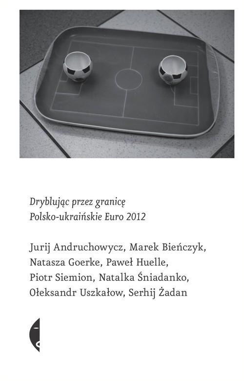okładka Dryblując przez granicę. Polsko-ukraińskie Euro 2012książka |  | Jurij Andruchowycz, Marek Bieńczyk, Na Goerke