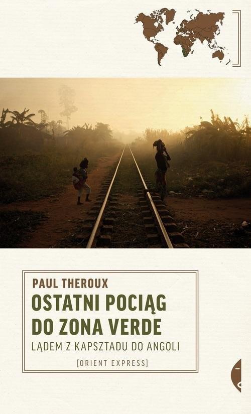 okładka Ostatni pociąg do zona verde. Lądem z Kapsztadu do Angoliksiążka      Paul Theroux