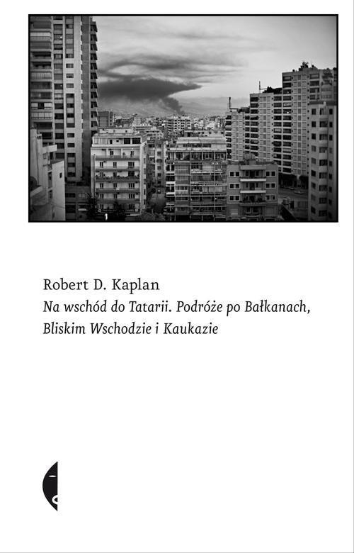 okładka Na wschód do Tatarii. Podróże po Bałkanach, Bliskim Wschodzie i Kaukazie, Książka | Robert D. Kaplan