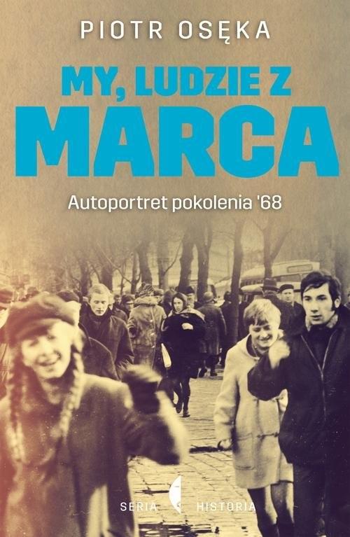 okładka My, ludzie z Marca. Autoportret pokolenia '68, Książka | Piotr Osęka