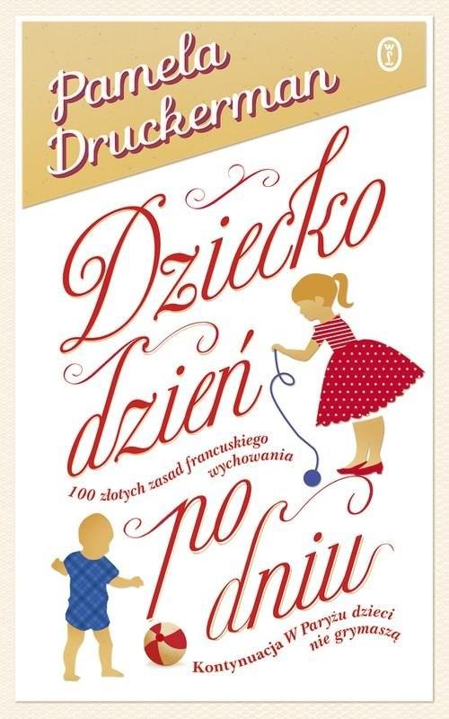 okładka Dziecko dzień po dniu. 100 złotych zasad francuskiego wychowania, Książka   Pamela Druckerman