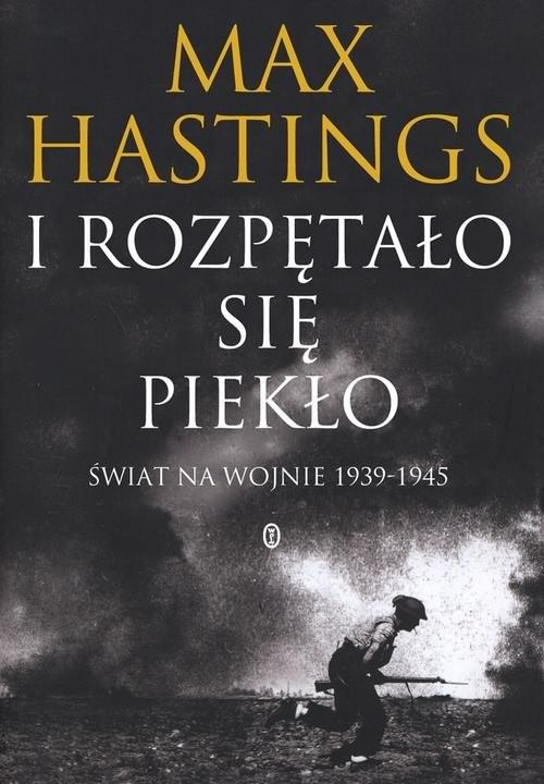 okładka I rozpętało się piekło. Świat na wojnie 1939-45, Książka   Max Hastings