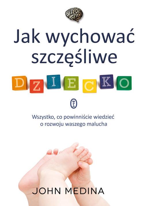 okładka Jak wychować szczęśliwe dziecko. Wszystko, co powinniście wiedzieć o rozwoju waszego malucha, Książka | Medina John
