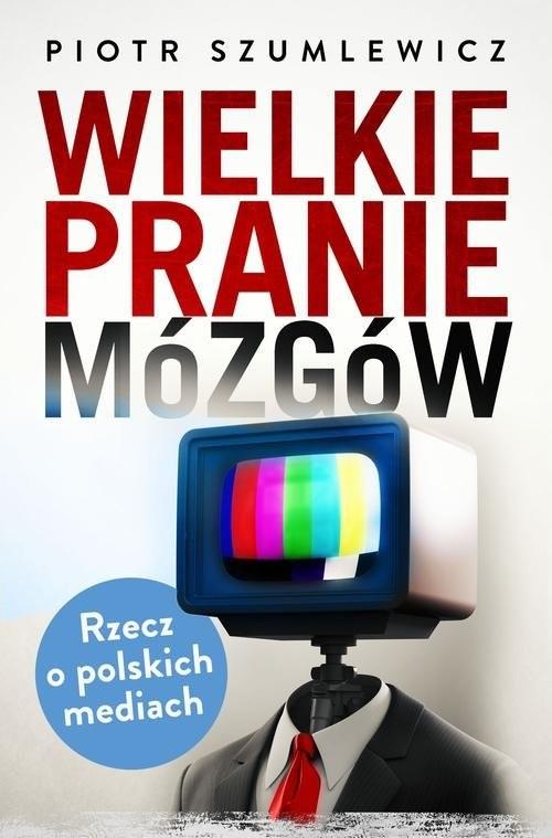 okładka Wielkie pranie mózgów. Rzecz o polskich mediach, Książka   Piotr   Szumlewicz