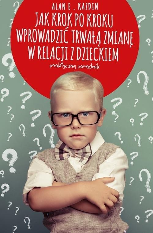okładka Jak krok po kroku wprowadzić trwałą zmianę w relacji z dzieckiem. Praktyczny poradnik, Książka | Alan E. Kazdin