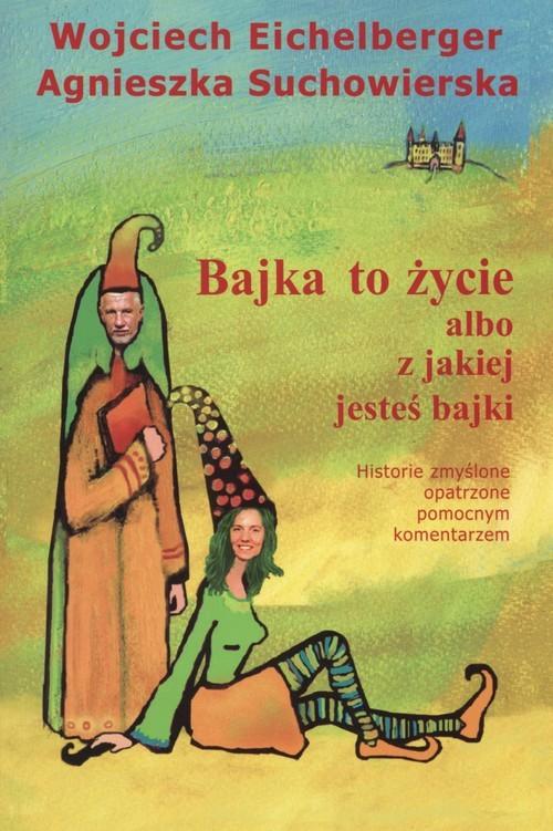 okładka Bajka to życie albo z jakiej jesteś bajki, Książka | Wojciech  Eichelberger, Agnieszka Suchowierska