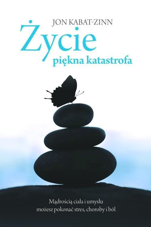 okładka Życie, piękna katastrofa. Mądrością ciała i umysłu możesz pokonać stres, choroby i ból, Książka | Kabat-Zinn Jon