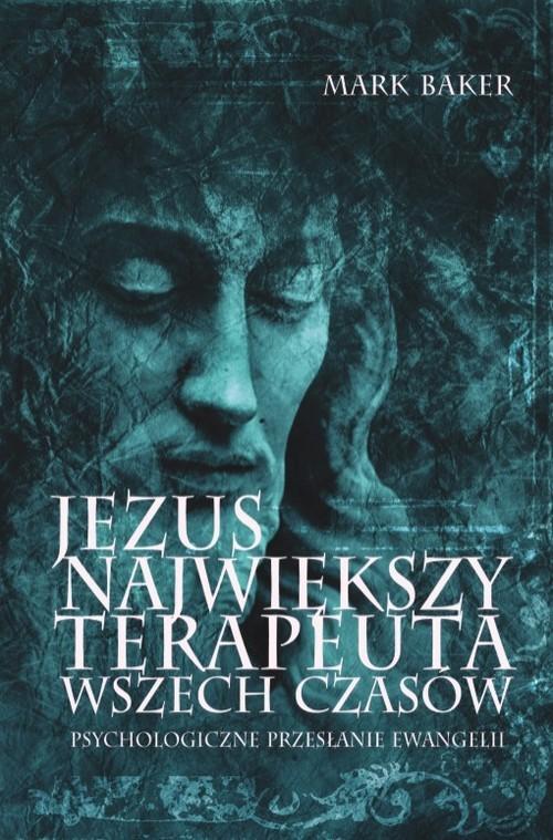 okładka Jezus. Największy terapeuta wszech czasów. Psychologiczne przesłanie ewangelii, Książka | Baker Mark