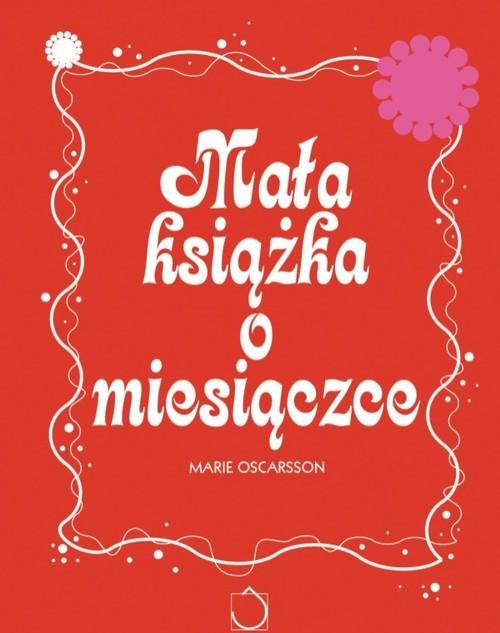 okładka Mała książka o miesiączce. Wszystko, co chcesz wiedzieć o miesiączce, Książka | Oscarsson Marie