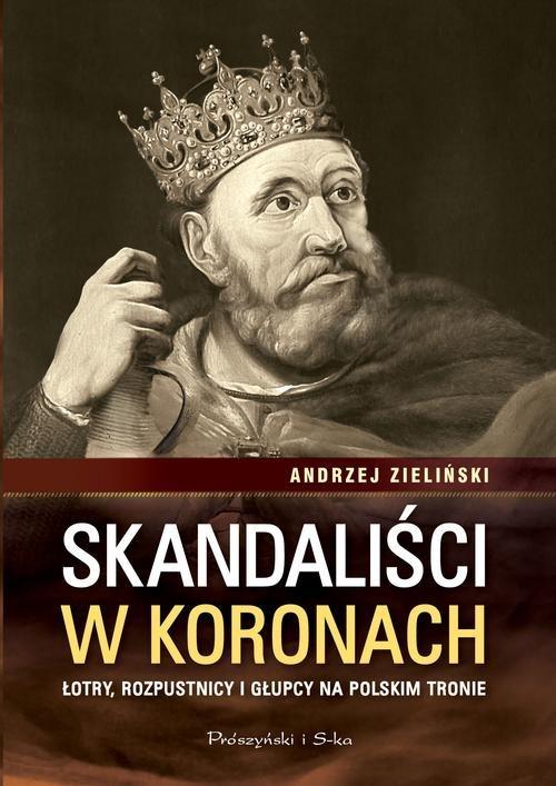 okładka Skandaliści w koronach. Łotry,rozpustnicy i głupcy na polskim tronie, Książka | Zieliński Andrzej