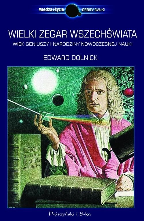 okładka Wielki zegar Wszechświata. Wiek geniuszy i narodziny nowoczesnej nauki, Książka | Edward Dolnick