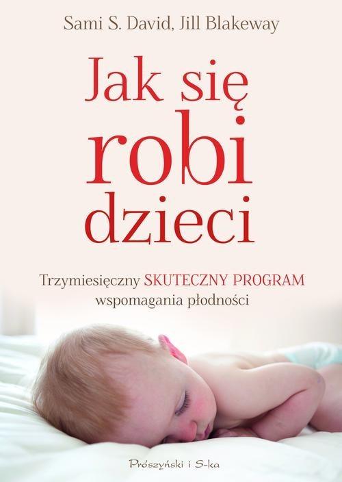 okładka Jak się robi dzieci. Trzymiesięczny skuteczny program wspomagania płodności, Książka | Jill Blakeway, Sami S. David
