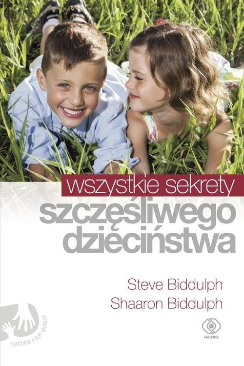 okładka Wszystkie sekrety szczęśliwego dzieciństwa, Książka | Shaaron Biddulph, Steve Biddulph