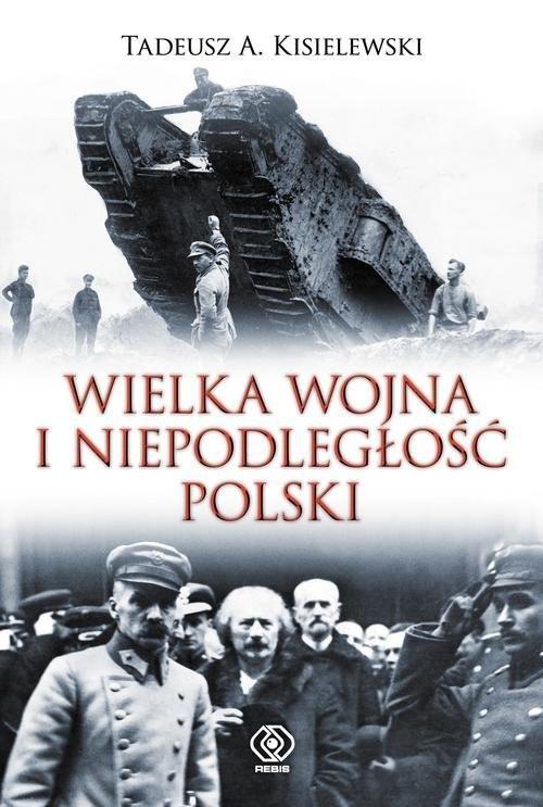 okładka Wielka Wojna i niepodległość Polski, Książka | Tadeusz A. Kisielewski