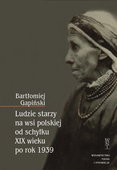 okładka Ludzie starzy na wsi polskiej od schyłku XIX wieku po rok 1939, Książka | Gapiński Bartłomiej