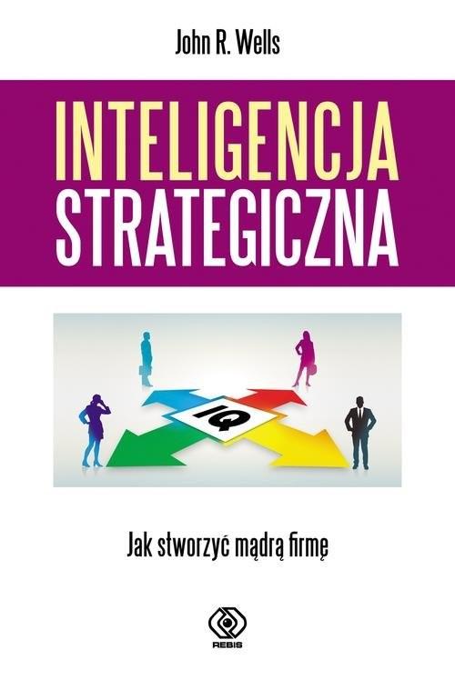 okładka Inteligencja strategiczna. Jak stworzyć mądrą firmę?, Książka   John R. Wells