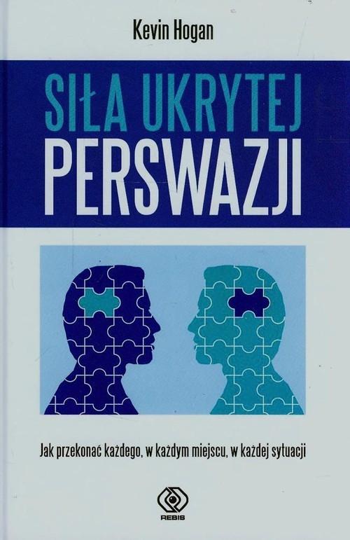 okładka Siła ukrytej perswazji. Jak przekonać każdego, w każdym miejscu, w każdej sytuacji, Książka | Hogan Kevin