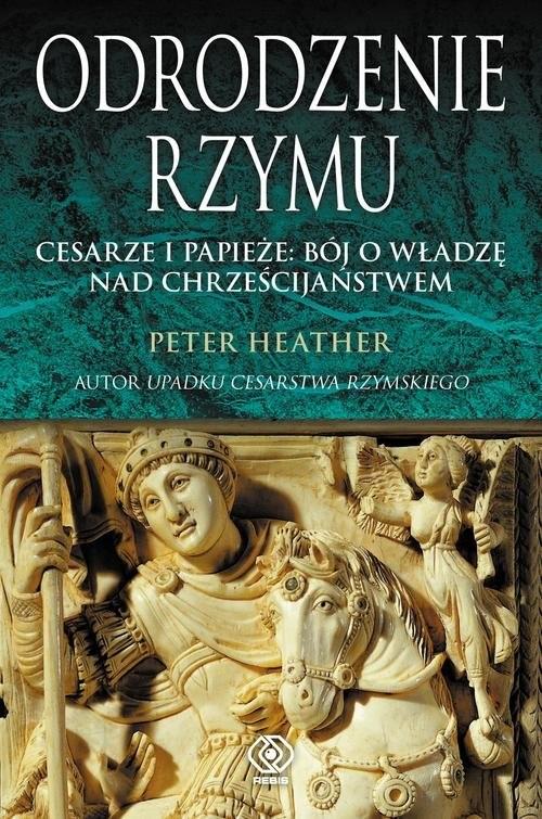 okładka Odrodzenie Rzymu. Cesarze i papieże: bój o władzę nad chrześcijaństwem, Książka   Heather Peter