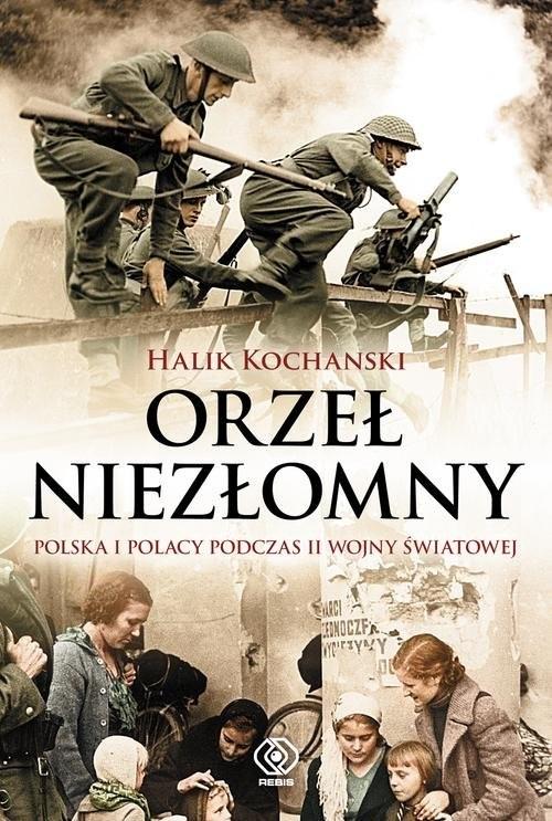 okładka Orzeł niezłomny. Polska i Polacy podczas II wojny światowej, Książka   Kochanski Halik