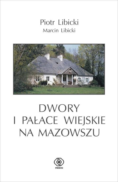 okładka Dwory i pałace wiejskie na Mazowszu, Książka   Piotr Libicki, Marcin Libicki