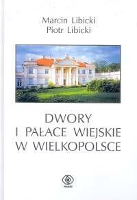 okładka Dwory i pałace wiejskie w Wielkopolsce, Książka | Marcin Libicki, Piotr Libicki