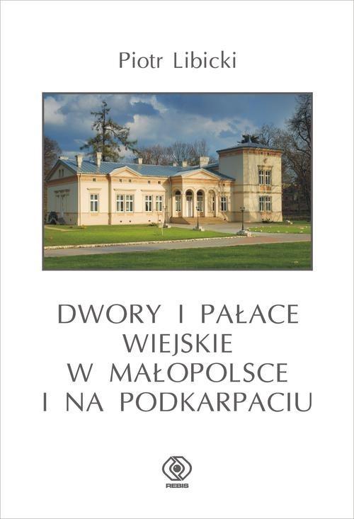 okładka Dwory i pałace wiejskie w Małopolsce i na Podkarpaciu, Książka   Libicki Piotr