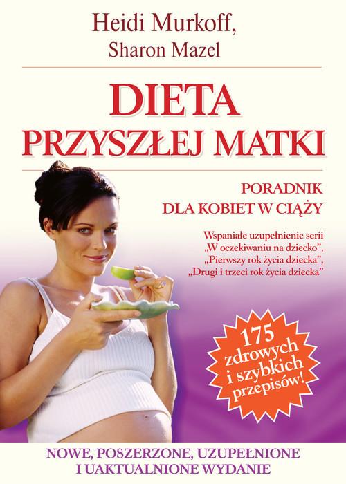 okładka Dieta przyszłej matki. Poradnik dla kobiet w ciąży, Książka | Heidi E. Murkoff, Sharon Mazel