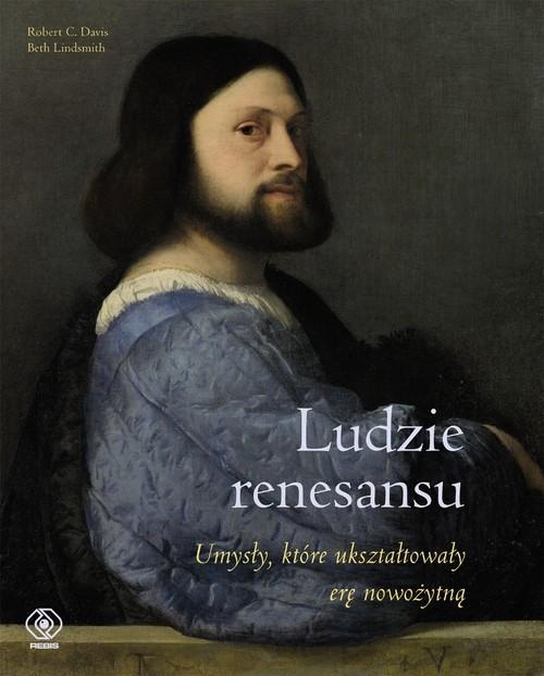 okładka Ludzie renesansu. Umysły, które ukształtowały erę nowożytną, Książka   Robert C. Davis, Beth Lindsmith