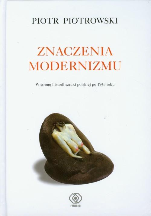 okładka Znaczenia modernizmu. W stronę historii sztuki po 1945 roku, Książka | Piotrowski Piotr