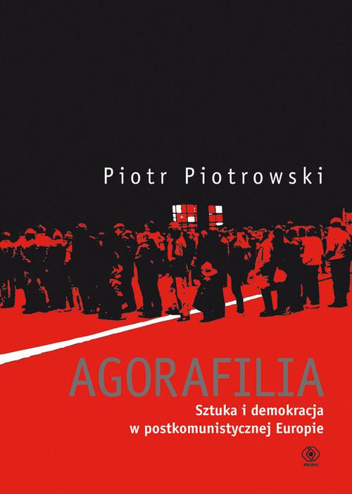 okładka Agorafilia. Sztuka i demokracja w postkomunistycznej Europie, Książka | Piotrowski Piotr