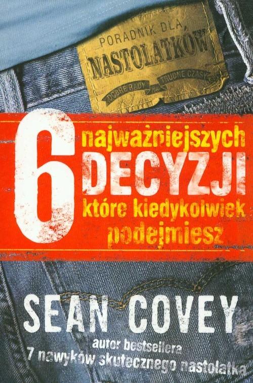 okładka 6 najważniejszych decyzji, które kiedykolwiek podejmiesz, Książka   Covey Sean