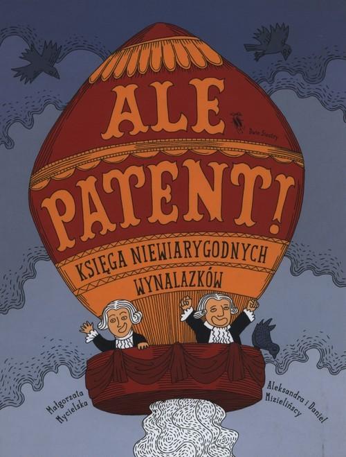 okładka Ale patent! Księga niewiarygodnych wynalazków, Książka | Mycielska Małgorzata
