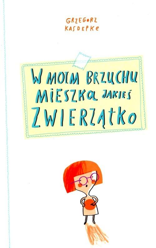 okładka W moim brzuchu mieszka jakieś zwierzątko, Książka   Kasdepke Grzegorz
