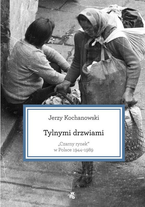 okładka Tylnymi drzwiami. Czarny rynek w Polsce 1944–1989książka |  | Jerzy Kochanowski