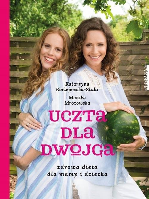 okładka Uczta dla dwojga. Zdrowa dieta dla mamy i dziecka, Książka | Katarzyna  Błażejewska, Monika  Mrozowska