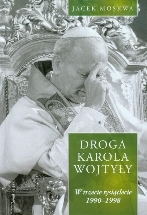 okładka Droga Karola Wojtyły Tom 3 W trzecie tysiąclecie 1990-1998, Książka | Jacek Moskwa