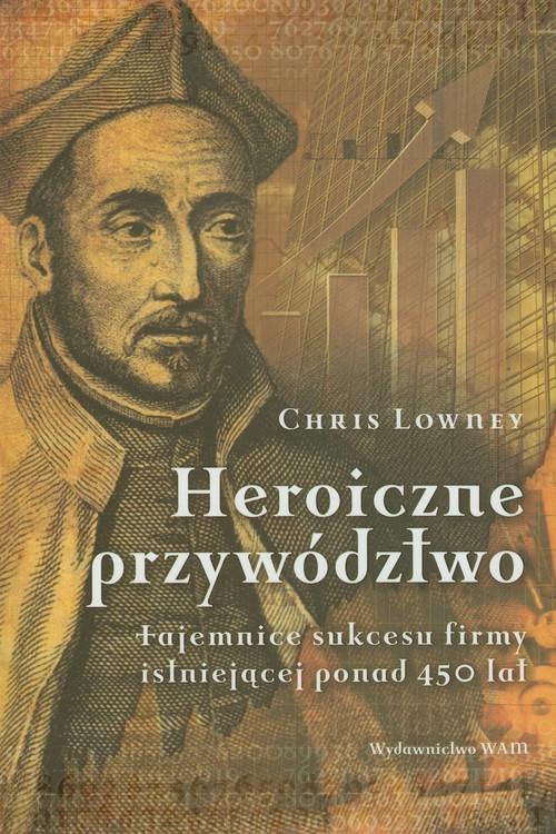 okładka Heroiczne przywództwo, Książka | Lowney Chris