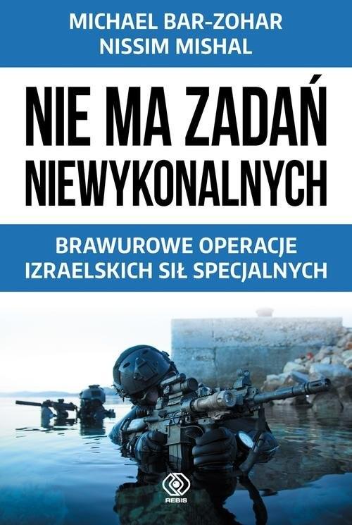 okładka Nie ma zadań niewykonalnych. Brawurowe operacje izraelskich sił specjalnych, Książka | Michael Bar-Zohar, Nissim Mishal