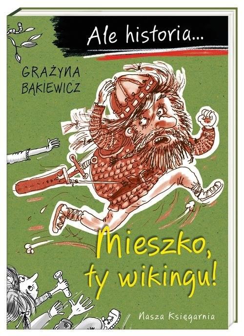 okładka Ale historia... Mieszko, ty wikingu!, Książka | Bąkiewicz Grażyna