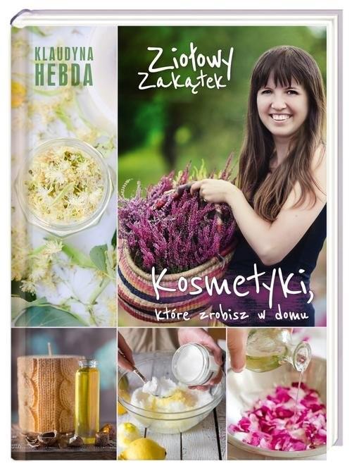 okładka Ziołowy zakątek. Kosmetyki, które zrobisz w domu, Książka | Hebda Klaudyna