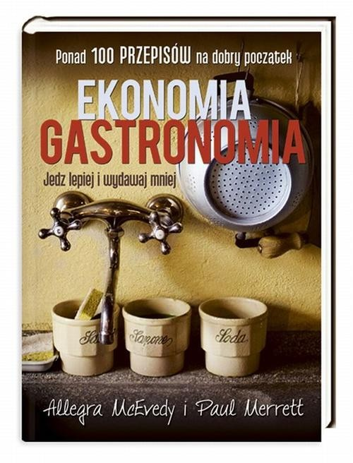 okładka Ekonomia gastronomia. Jedz lepiej i wydawaj mniej, Książka   Allegra McEvedy, Paul Merrett