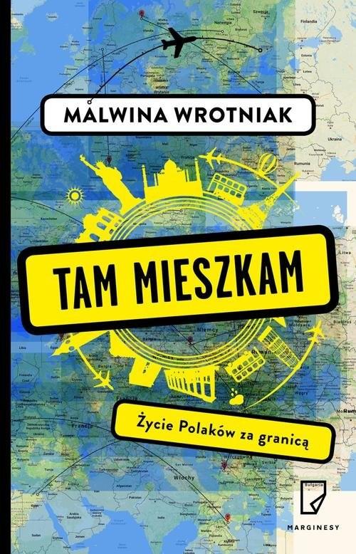 okładka Tam mieszkam. Życie Polaków za granicą, Książka | Wrotniak Malwina