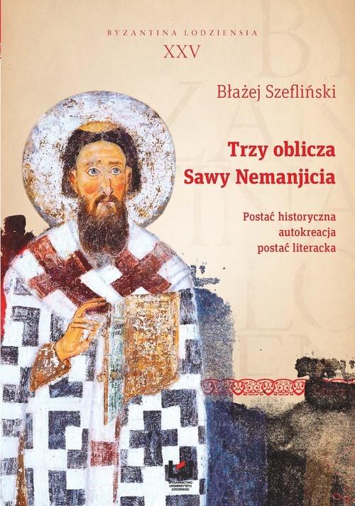 okładka Trzy oblicza Sawy Nemanjicia. Postać historyczna – autokreacja – postać literacka, Książka | Szefliński Błażej