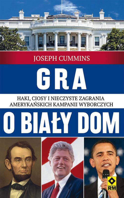 okładka Gra o Biały Dom. Haki, ciosy i nieczyste zagrania amerykańskich kampanii wyborczych., Książka | Cummins Joseph