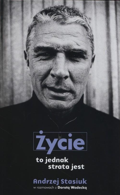 okładka Życie to jednak strata jestksiążka      Andrzej Stasiuk, Dorota Wodecka