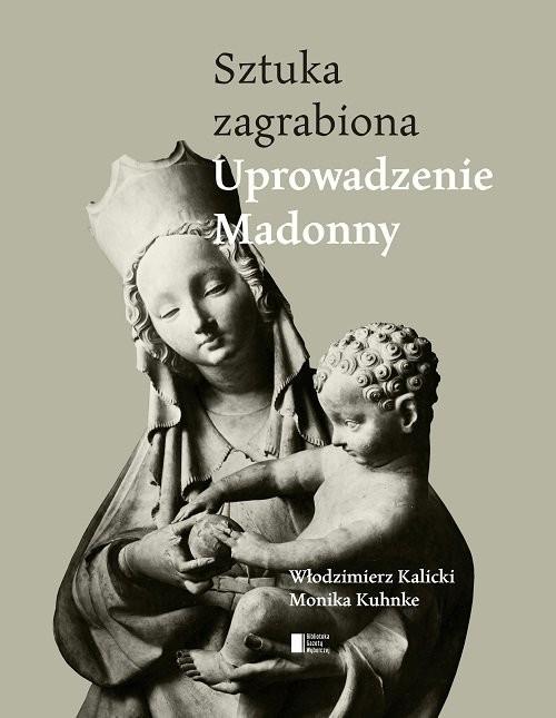 okładka Uprowadzenie Madonny. Sztuka zagrabiona, Książka | Włodzimierz Kalicki, Monika Kuhnke