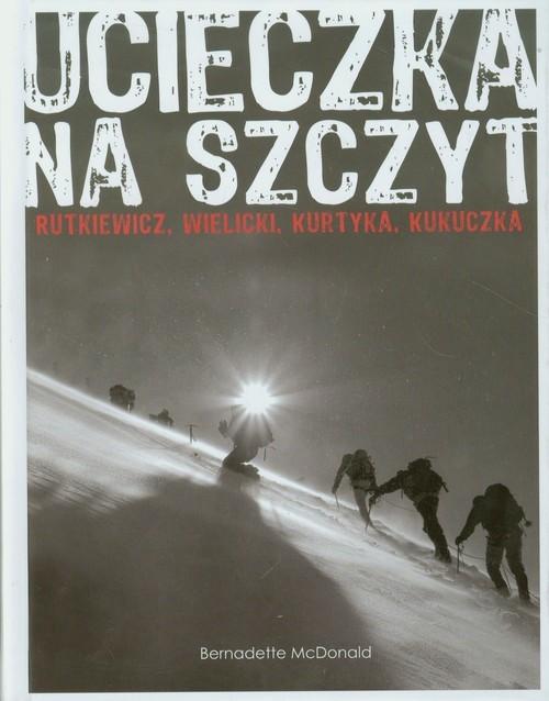 okładka Ucieczka na szczyt. Rutkiewicz, Wielicki, Kurtyka, Kukuczka, Książka | McDonald Bernadette